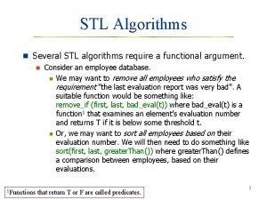 STL Algorithms n Several STL algorithms require a