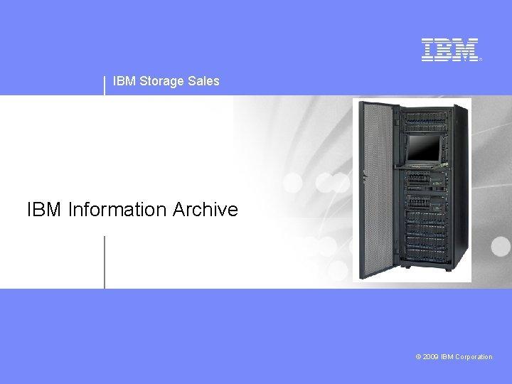 IBM Storage Sales IBM Information Archive 2009 IBM