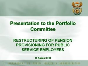 Presentation to the Portfolio Committee RESTRUCTURING OF PENSION