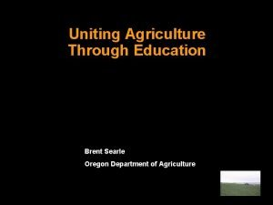 Uniting Agriculture Through Education Brent Searle Oregon Department