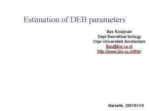 Estimation of DEB parameters Bas Kooijman Dept theoretical