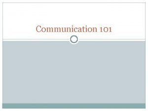 Communication 101 Objectives To consider verbal and nonverbal