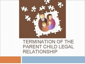 TERMINATION OF THE PARENT CHILD LEGAL RELATIONSHIP Termination