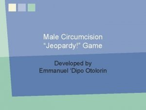 Male Circumcision Jeopardy Game Developed by Emmanuel Dipo