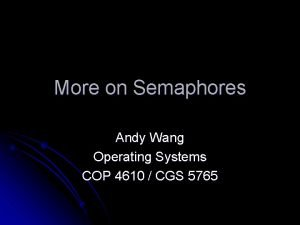 More on Semaphores Andy Wang Operating Systems COP
