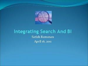 Integrating Search And BI Satish Ramanan April 16
