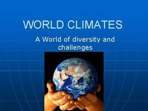 WORLD CLIMATES A World of diversity and challenges