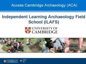Access Cambridge Archaeology ACA Independent Learning Archaeology Field