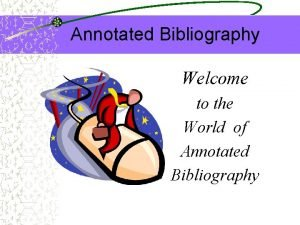 Annotated Bibliography Welcome to the World of Annotated