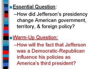 Essential Question Question How did Jeffersons presidency change