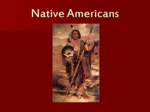 Native Americans The First Americans Native Americans were