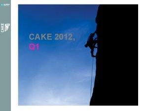 CAKE 2012 Q 1 Revitalisering av CAKE Vi