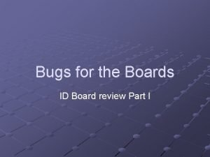 Bugs for the Boards ID Board review Part