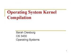 Operating System Kernel Compilation Sarah Diesburg CS 3430