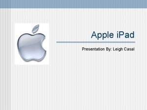 Apple i Pad Presentation By Leigh Casal Apple