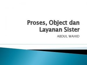Proses Object dan Layanan Sister ABDUL WAHID Proses
