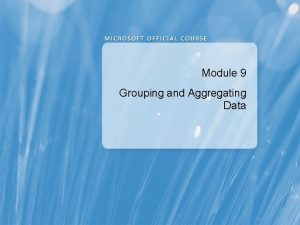 Module 9 Grouping and Aggregating Data Module Overview