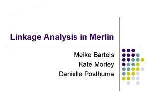 Linkage Analysis in Merlin Meike Bartels Kate Morley
