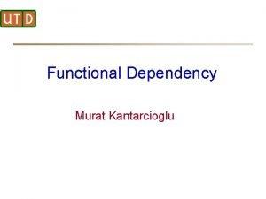 Functional Dependency Murat Kantarcioglu Functional Dependencies Let R