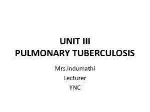 UNIT III PULMONARY TUBERCULOSIS Mrs Indumathi Lecturer YNC