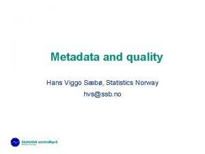 Metadata and quality Hans Viggo Sb Statistics Norway