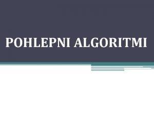 POHLEPNI ALGORITMI Pohlepni algoritmi predstavljaju algoritamsku strategiju kod