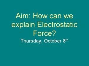 Aim How can we explain Electrostatic Force Thursday