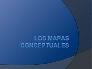 LOS MAPAS CONCEPTUALES EL MAPA CONCEPTUAL ES UNA