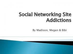 Social Networking Site Addictions By Madison Megan Bibi