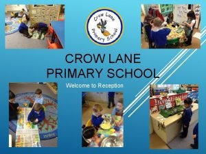 CROW LANE PRIMARY SCHOOL Welcome to Reception All