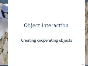 Object interaction Creating cooperating objects 6 0 A