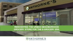 REINVENTING THE URBAN NEIGHBORHOOD GROCERY STORE FOR THE