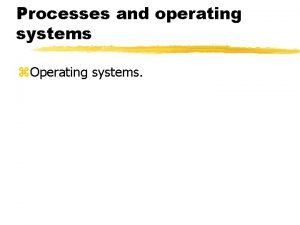 Processes and operating systems Operating systems Operating systems