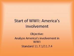 Start of WWII Americas Involvement Objective Analyze Americas