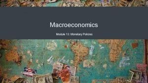Macroeconomics Module 13 Monetary Policies Monetary Policy How