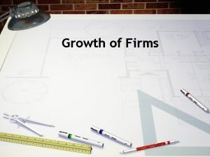 Growth of Firms Firms can grow internally by