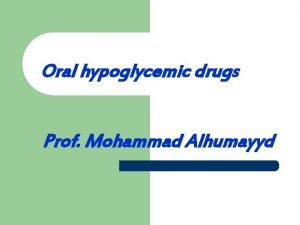 Oral hypoglycemic drugs Prof Mohammad Alhumayyd Objectives By