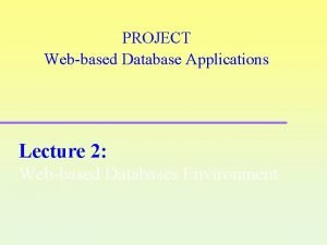 PROJECT Webbased Database Applications Lecture 2 Webbased Databases
