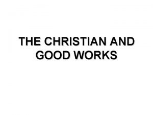 THE CHRISTIAN AND GOOD WORKS THE CHRISTIAN AND