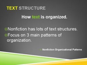 TEXT STRUCTURE How text is organized Nonfiction has