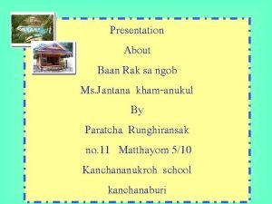 Presentation About Baan Rak sa ngob Ms Jantana