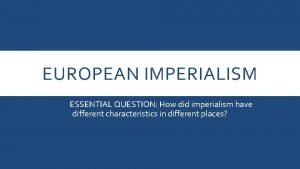EUROPEAN IMPERIALISM ESSENTIAL QUESTION How did imperialism have