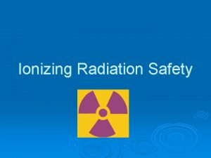 Ionizing Radiation Safety What is radiation Radiation comes