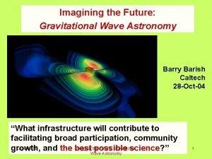 Imagining the Future Gravitational Wave Astronomy Barry Barish