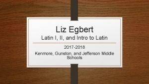 Liz Egbert Latin I II and Intro to
