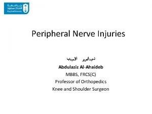 Peripheral Nerve Injuries Abdulaziz AlAhaideb MBBS FRCSC Professor