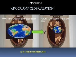 MODULE 6 AFRICA AND GLOBALIZATION NOW Africa under