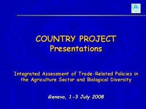 COUNTRY PROJECT Presentations Integrated Assessment of TradeRelated Policies