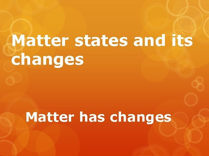 Matter states and its changes Matter has changes