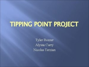 TIPPING POINT PROJECT Tyler Bozzer Alyssa Curry Nicolas